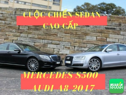 Cuộc chiến sedan cao cấp Mercedes S500 và Audi A8 2017: ai hơn?